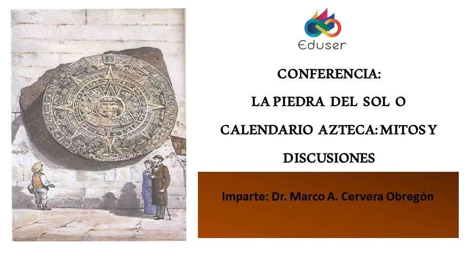 Conferencia: La Piedra del Sol o Calendario Azteca; Mitos y Discusiones.