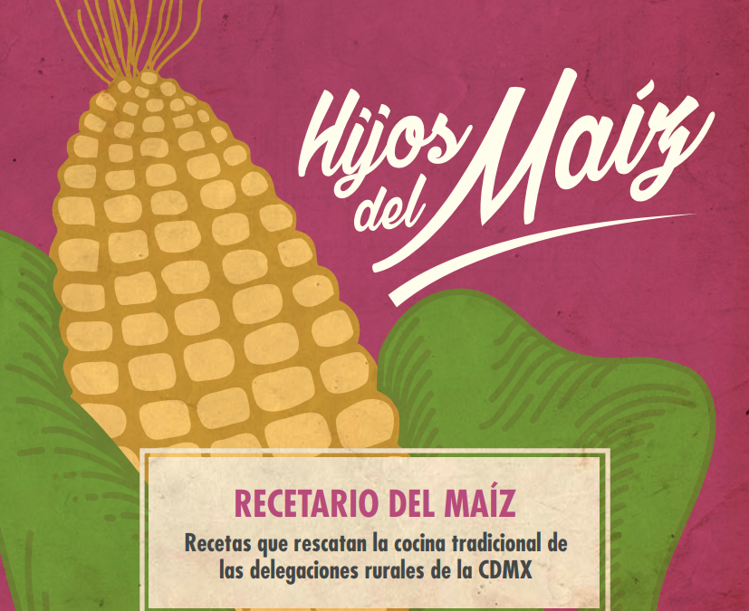 """Descarga el RECETARIO """"Los Hijos del Maíz"""" (de las delegaciones rurales de la CDMX)"""